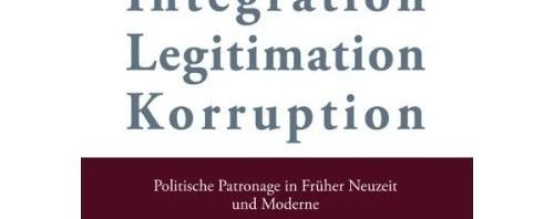 [Parution] Legitimation, Integration, Korruption : politische Patronage in früher Neuezit und Moderne